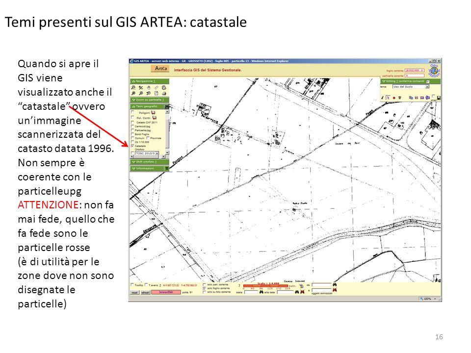16 Temi presenti sul GIS ARTEA: catastale Quando si apre il GIS viene visualizzato anche il catastale ovvero unimmagine scannerizzata del catasto datata 1996.