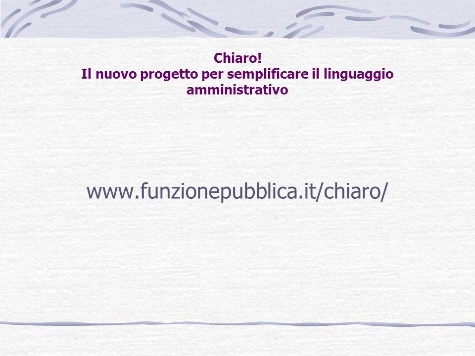 Chiaro! Il nuovo progetto per semplificare il linguaggio amministrativo www.funzionepubblica.it/chiaro/