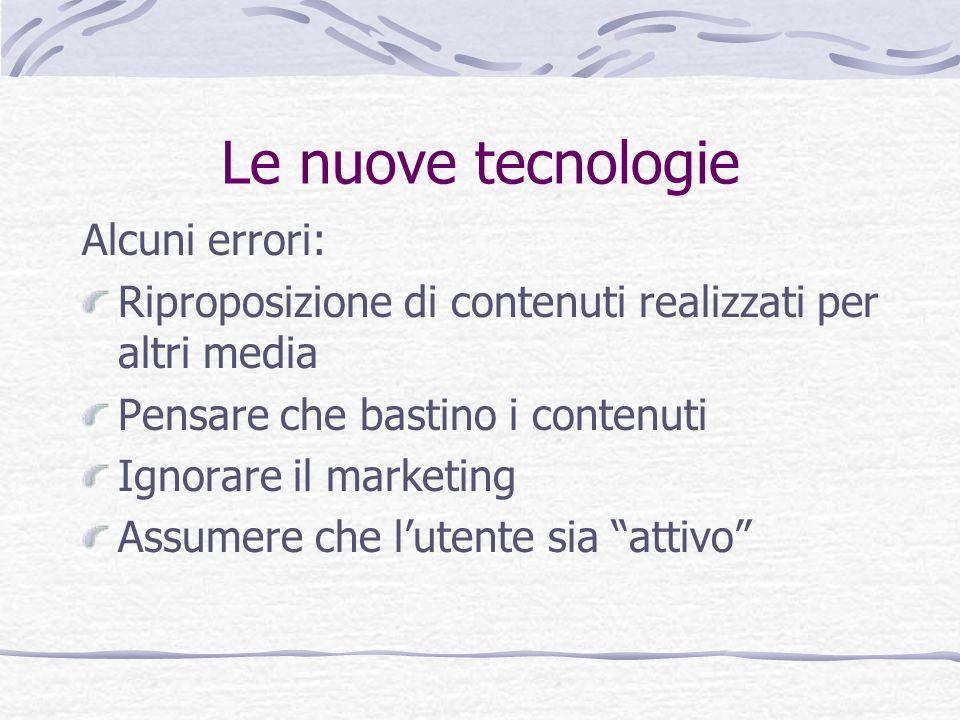 Le nuove tecnologie Alcuni errori: Riproposizione di contenuti realizzati per altri media Pensare che bastino i contenuti Ignorare il marketing Assume