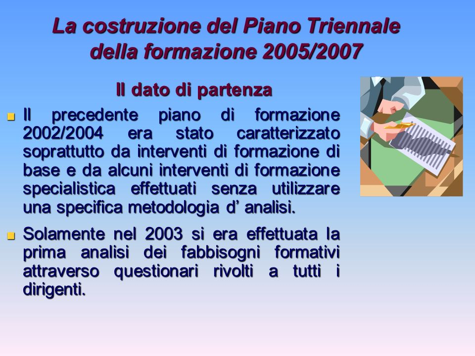 La costruzione del Piano Triennale della formazione 2005/2007 Il precedente piano di formazione 2002/2004 era stato caratterizzato soprattutto da interventi di formazione di base e da alcuni interventi di formazione specialistica effettuati senza utilizzare una specifica metodologia d analisi.