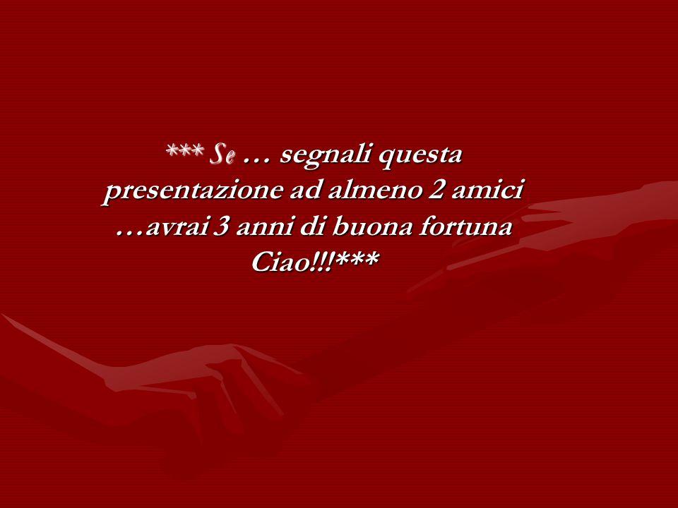 *** Se … segnali questa presentazione ad almeno 2 amici …avrai 3 anni di buona fortuna Ciao!!!***