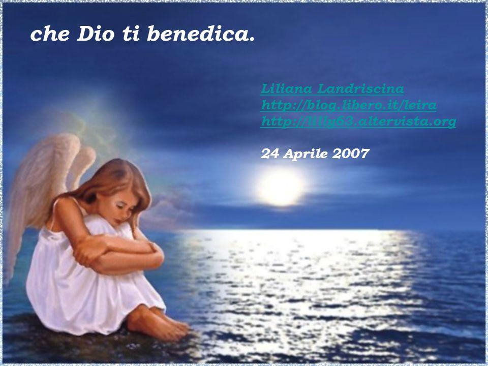Liliana Landriscina http://blog.libero.it/leira http://lilly63.altervista.org 24 Aprile 2007 che Dio ti benedica.