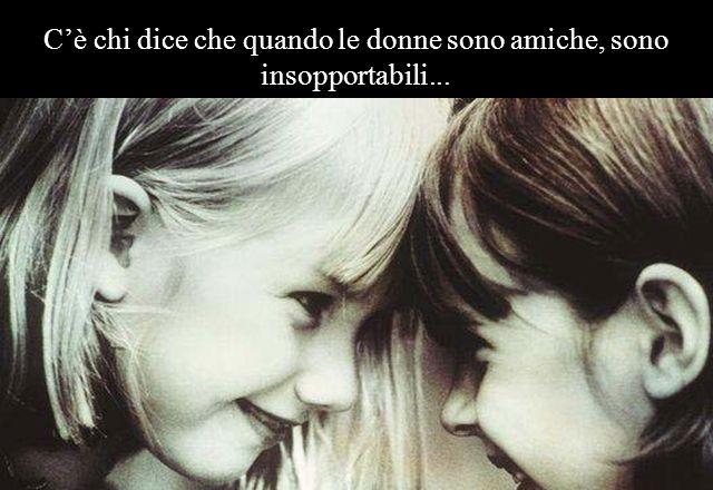 E la grande amica con cui dividiamo la cosa più preziosa che abbiamo...