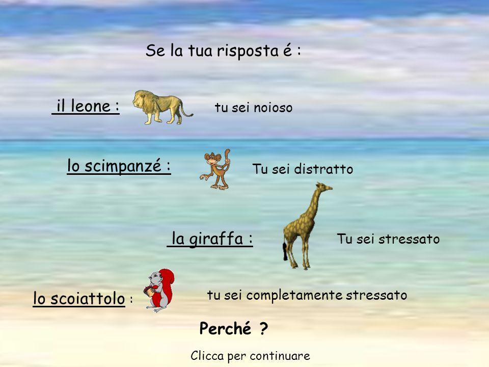 tu sei completamente stressato il leone : tu sei noioso Se la tua risposta é : lo scimpanzé : Tu sei distratto la giraffa : Tu sei stressato lo scoiattolo : Perché .