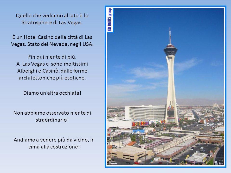 Quello che vediamo al lato è lo Stratosphere di Las Vegas. È un Hotel Casinò della città di Las Vegas, Stato del Nevada, negli USA. Fin qui niente di