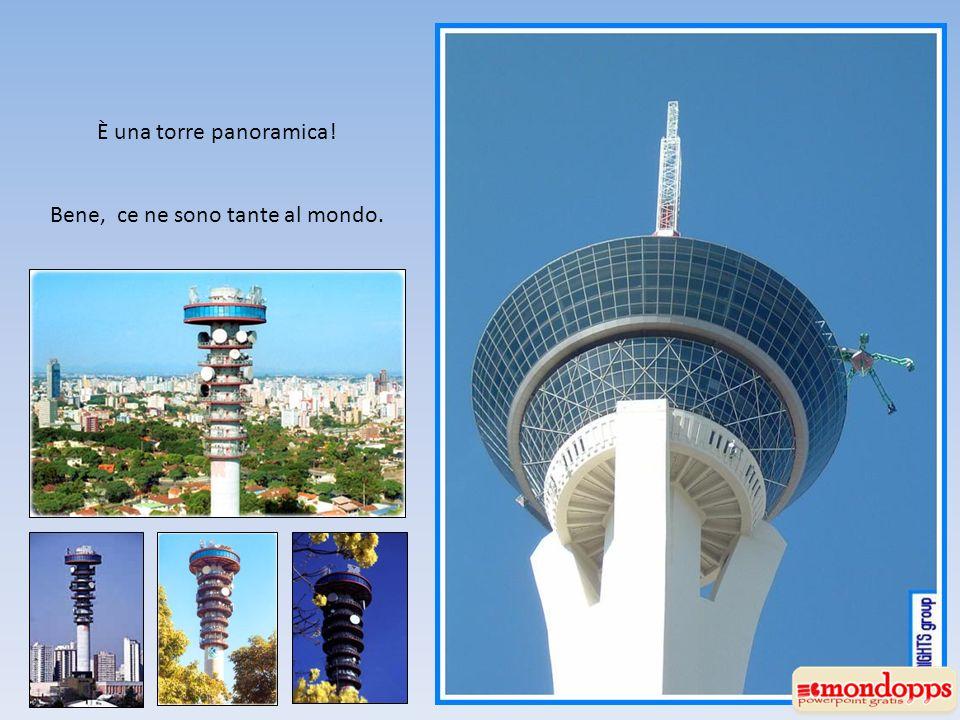 È una torre panoramica! Bene, ce ne sono tante al mondo.