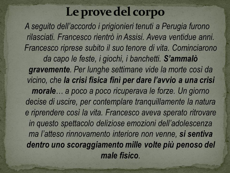 A seguito dellaccordo i prigionieri tenuti a Perugia furono rilasciati. Francesco rientrò in Assisi. Aveva ventidue anni. Francesco riprese subito il