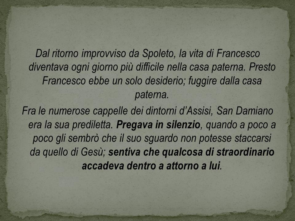 Dal ritorno improvviso da Spoleto, la vita di Francesco diventava ogni giorno più difficile nella casa paterna. Presto Francesco ebbe un solo desideri