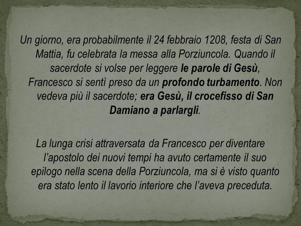 Un giorno, era probabilmente il 24 febbraio 1208, festa di San Mattia, fu celebrata la messa alla Porziuncola. Quando il sacerdote si volse per legger
