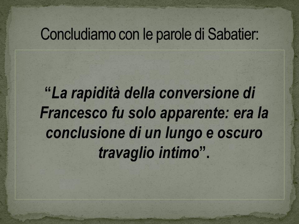 La rapidità della conversione di Francesco fu solo apparente: era la conclusione di un lungo e oscuro travaglio intimo.