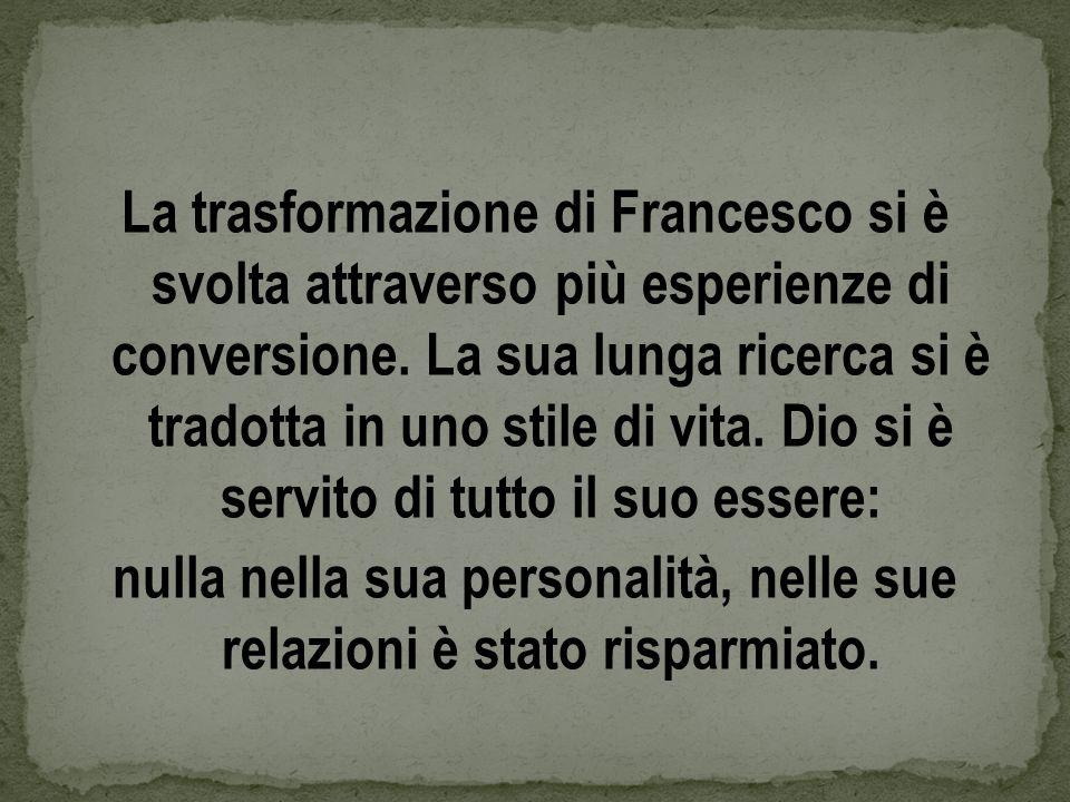 La trasformazione di Francesco si è svolta attraverso più esperienze di conversione. La sua lunga ricerca si è tradotta in uno stile di vita. Dio si è