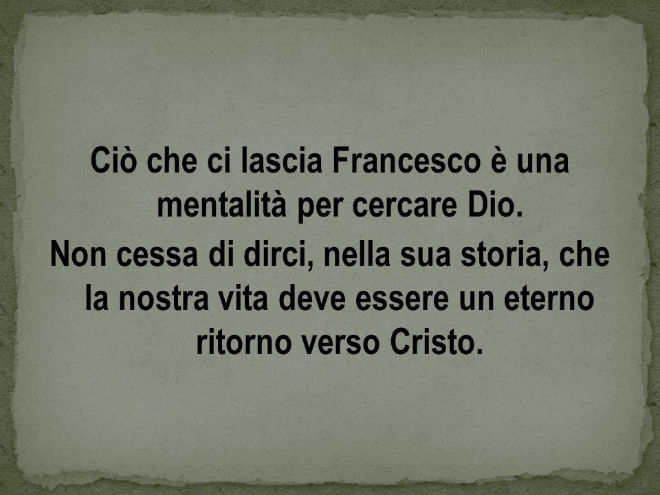 Ciò che ci lascia Francesco è una mentalità per cercare Dio. Non cessa di dirci, nella sua storia, che la nostra vita deve essere un eterno ritorno ve