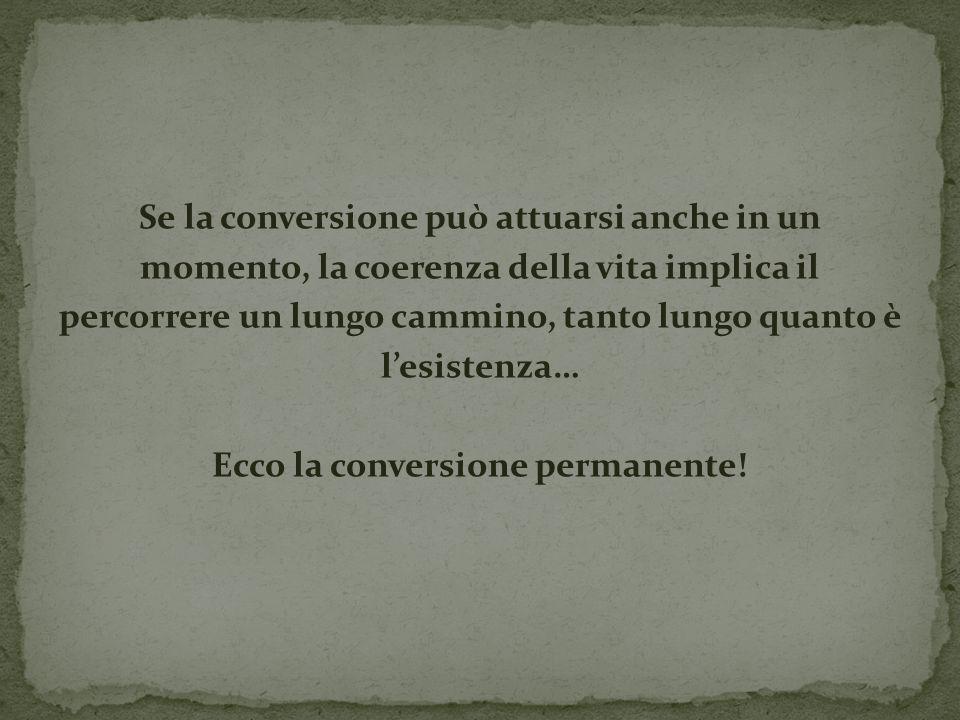 Se la conversione può attuarsi anche in un momento, la coerenza della vita implica il percorrere un lungo cammino, tanto lungo quanto è lesistenza… Ecco la conversione permanente!