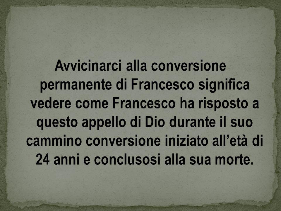 Avvicinarci alla conversione permanente di Francesco significa vedere come Francesco ha risposto a questo appello di Dio durante il suo cammino conversione iniziato alletà di 24 anni e conclusosi alla sua morte.