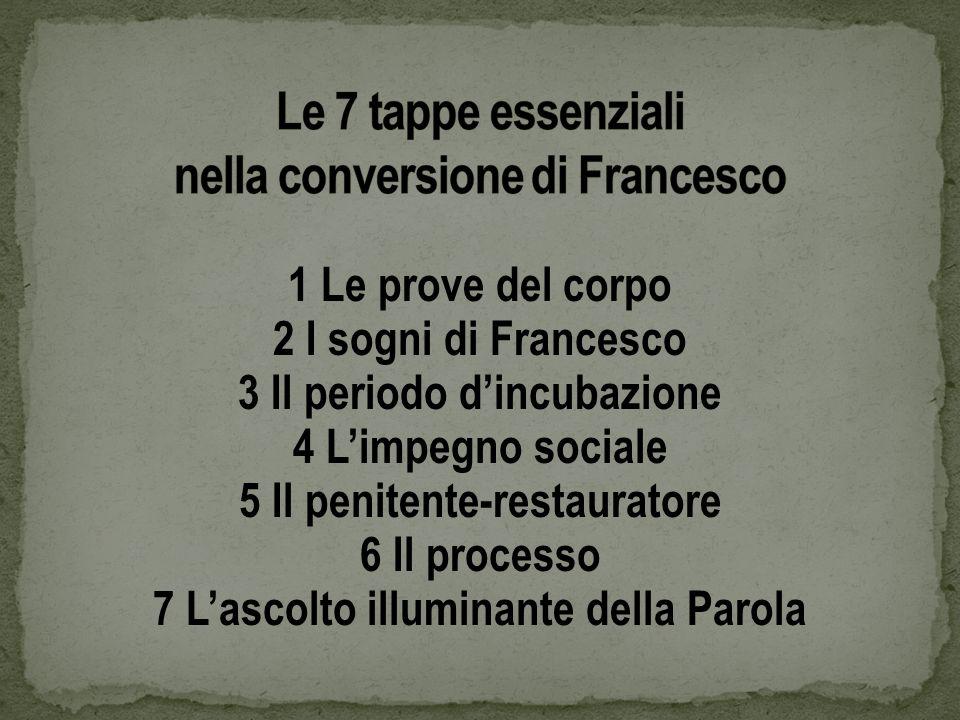 1 Le prove del corpo 2 I sogni di Francesco 3 Il periodo dincubazione 4 Limpegno sociale 5 Il penitente-restauratore 6 Il processo 7 Lascolto illuminante della Parola