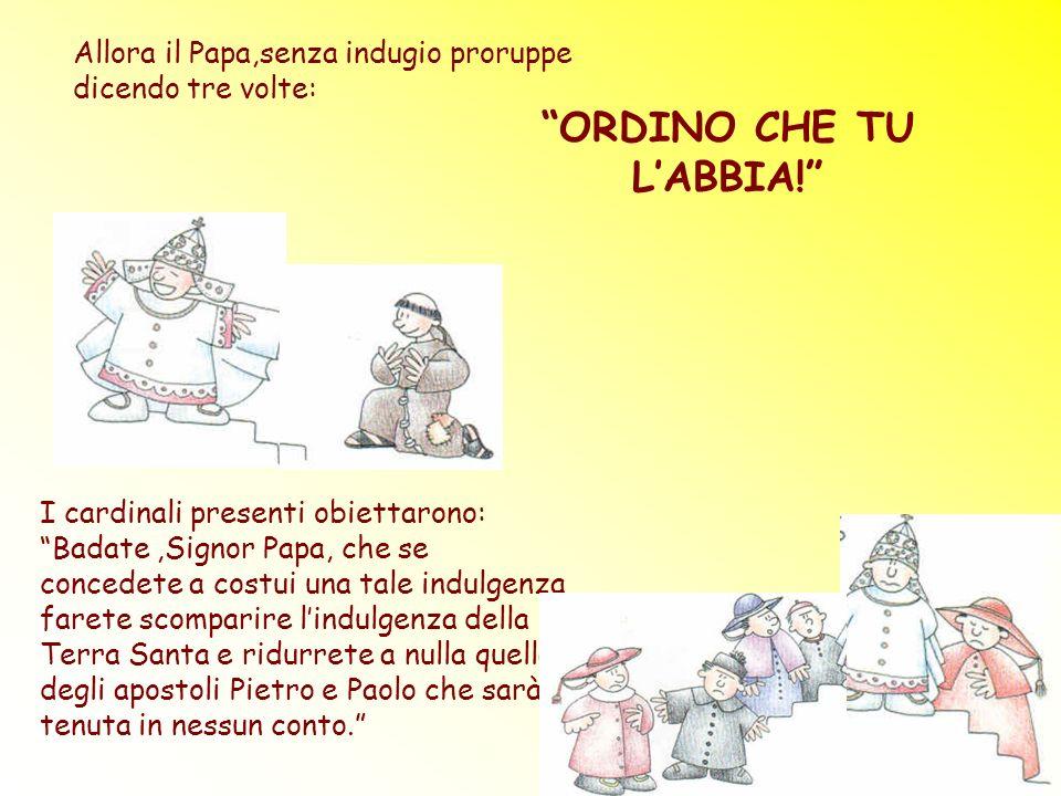 Allora il Papa,senza indugio proruppe dicendo tre volte: ORDINO CHE TU LABBIA! I cardinali presenti obiettarono: Badate,Signor Papa, che se concedete