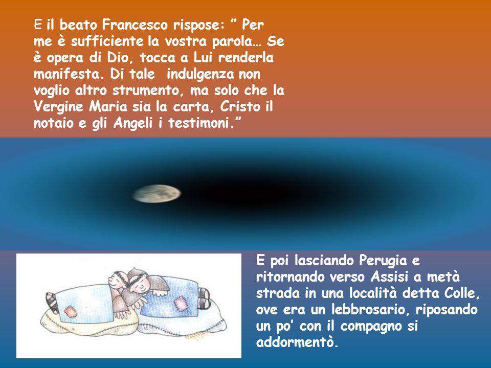 E il beato Francesco rispose: Per me è sufficiente la vostra parola… Se è opera di Dio, tocca a Lui renderla manifesta. Di tale indulgenza non voglio