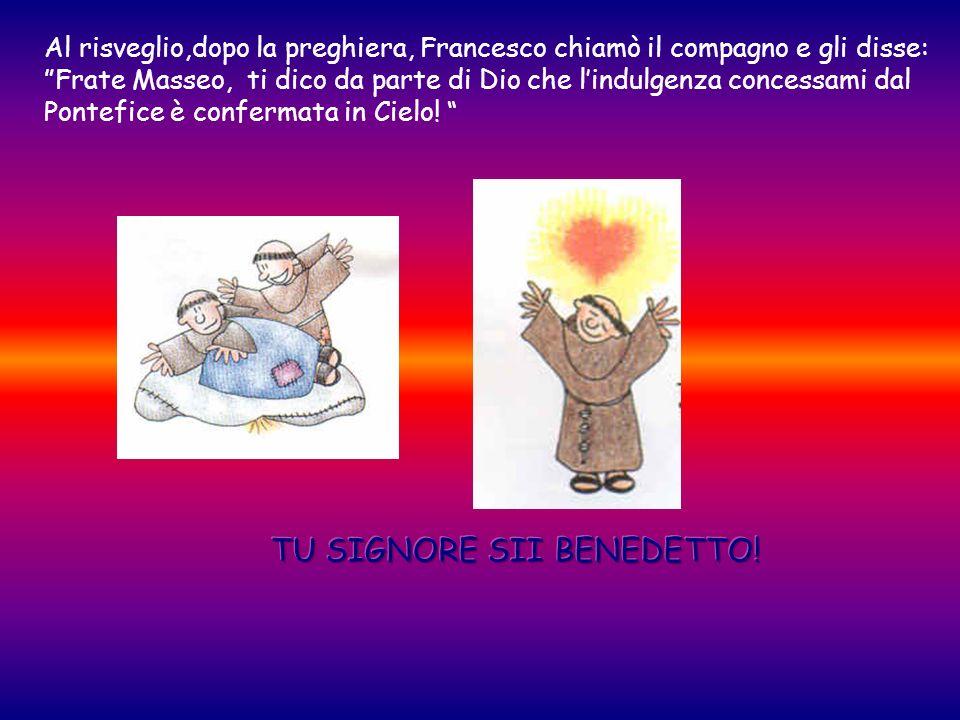 Al risveglio,dopo la preghiera, Francesco chiamò il compagno e gli disse: Frate Masseo, ti dico da parte di Dio che lindulgenza concessami dal Pontefi