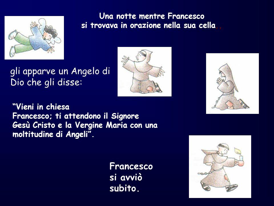 Una notte mentre Francesco si trovava in orazione nella sua cella,, gli apparve un Angelo di Dio che gli disse: Vieni in chiesa Francesco; ti attendon