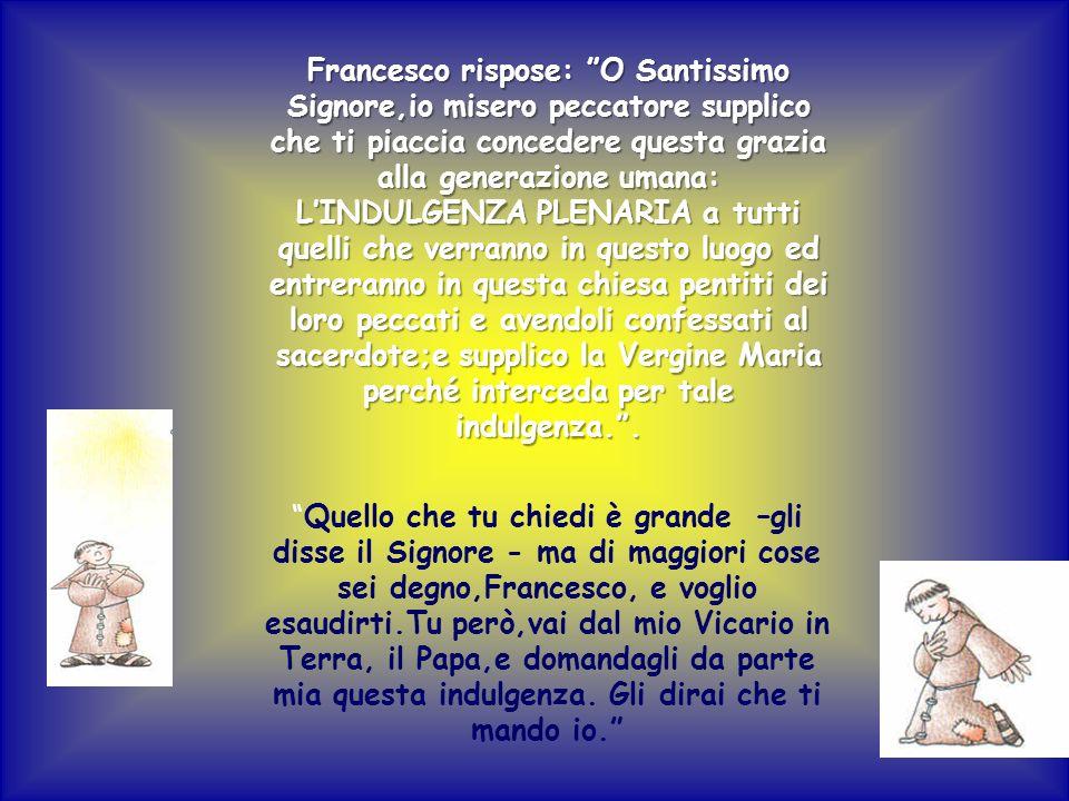 Francesco rispose: O Santissimo Signore,io misero peccatore supplico che ti piaccia concedere questa grazia alla generazione umana: LINDULGENZA PLENAR