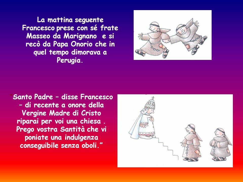 La mattina seguente Francesco prese con sé frate Masseo da Marignano e si recò da Papa Onorio che in quel tempo dimorava a Perugia. Santo Padre – diss