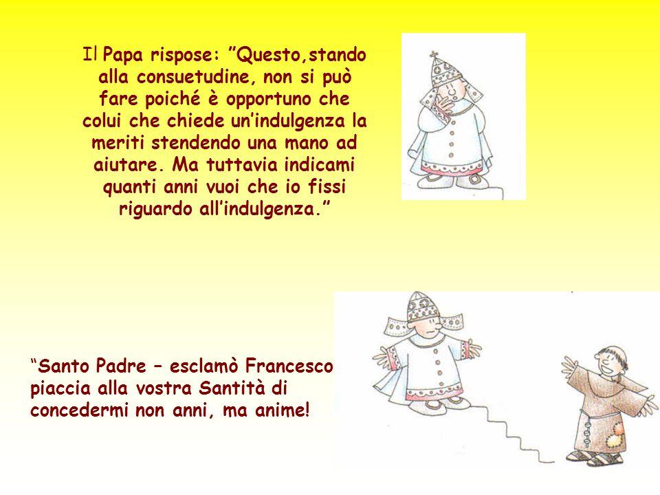 Il Papa rispose: Questo,stando alla consuetudine, non si può fare poiché è opportuno che colui che chiede unindulgenza la meriti stendendo una mano ad