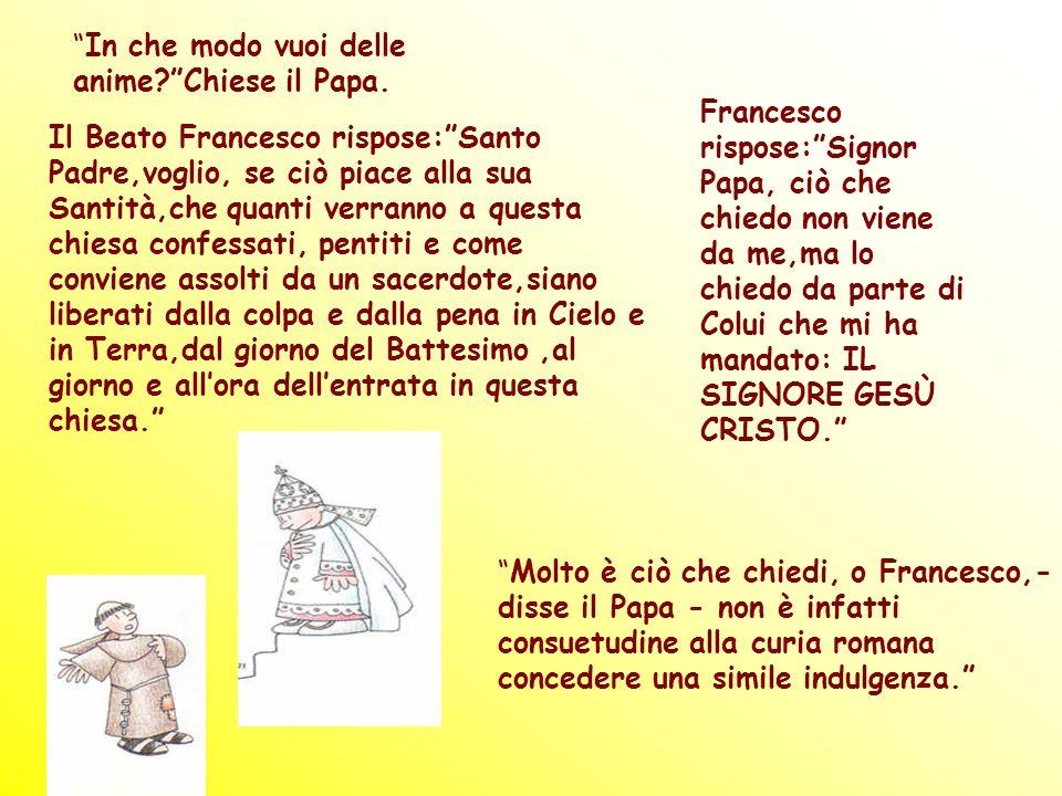 In che modo vuoi delle anime?Chiese il Papa. Il Beato Francesco rispose:Santo Padre,voglio, se ciò piace alla sua Santità,che quanti verranno a questa