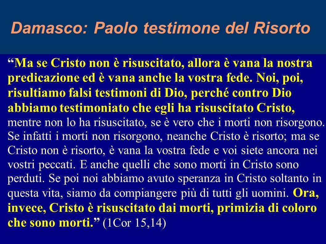 11 Damasco: Paolo testimone del Risorto Ma se Cristo non è risuscitato, allora è vana la nostra predicazione ed è vana anche la vostra fede.