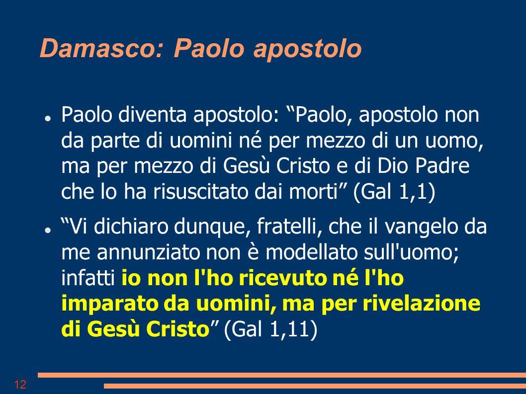 12 Damasco: Paolo apostolo Paolo diventa apostolo: Paolo, apostolo non da parte di uomini né per mezzo di un uomo, ma per mezzo di Gesù Cristo e di Dio Padre che lo ha risuscitato dai morti (Gal 1,1) Vi dichiaro dunque, fratelli, che il vangelo da me annunziato non è modellato sull uomo; infatti io non l ho ricevuto né l ho imparato da uomini, ma per rivelazione di Gesù Cristo (Gal 1,11)