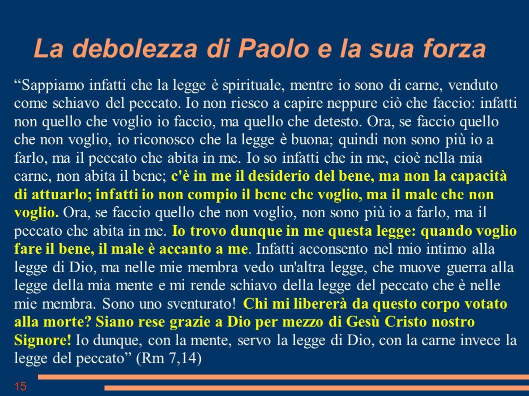 15 La debolezza di Paolo e la sua forza Sappiamo infatti che la legge è spirituale, mentre io sono di carne, venduto come schiavo del peccato.