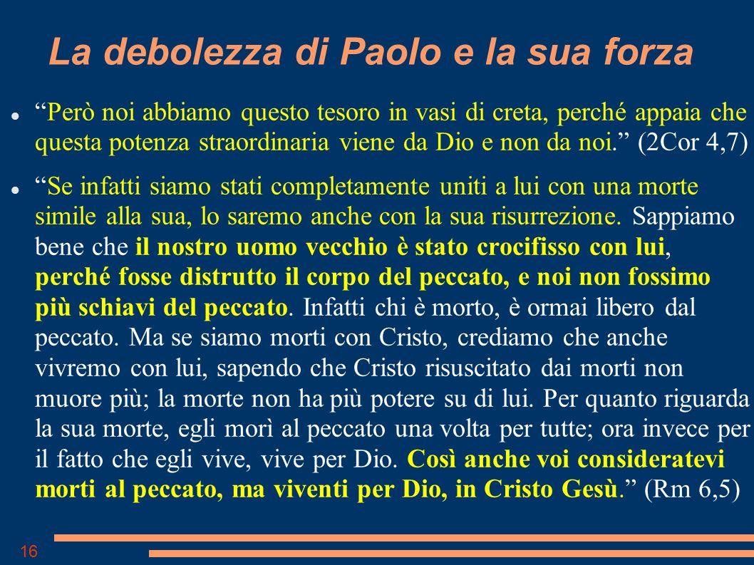16 La debolezza di Paolo e la sua forza Però noi abbiamo questo tesoro in vasi di creta, perché appaia che questa potenza straordinaria viene da Dio e non da noi.