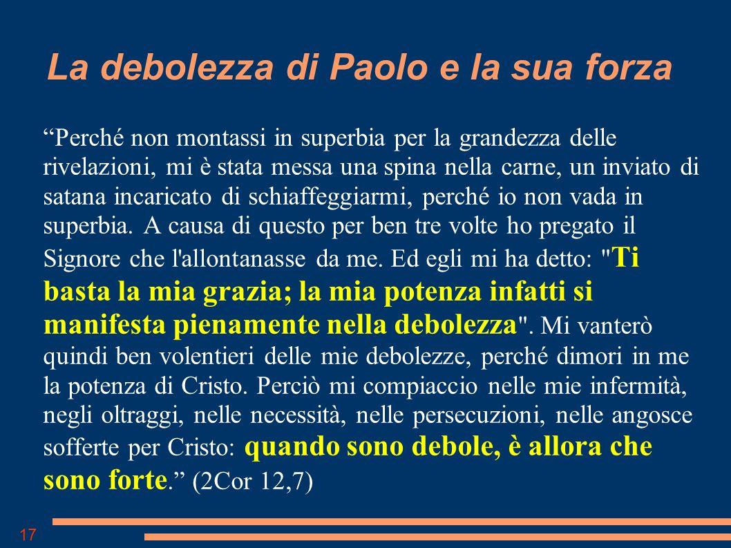 17 La debolezza di Paolo e la sua forza Perché non montassi in superbia per la grandezza delle rivelazioni, mi è stata messa una spina nella carne, un inviato di satana incaricato di schiaffeggiarmi, perché io non vada in superbia.