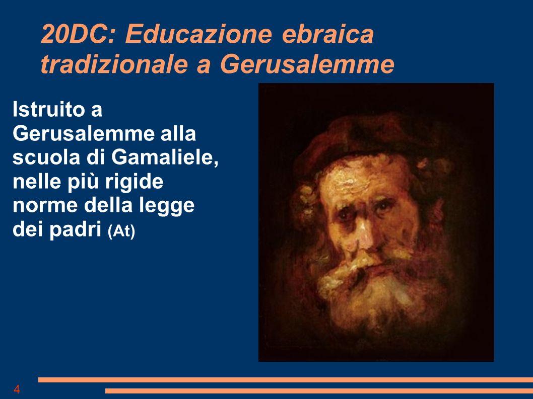 4 20DC: Educazione ebraica tradizionale a Gerusalemme Istruito a Gerusalemme alla scuola di Gamaliele, nelle più rigide norme della legge dei padri (At)