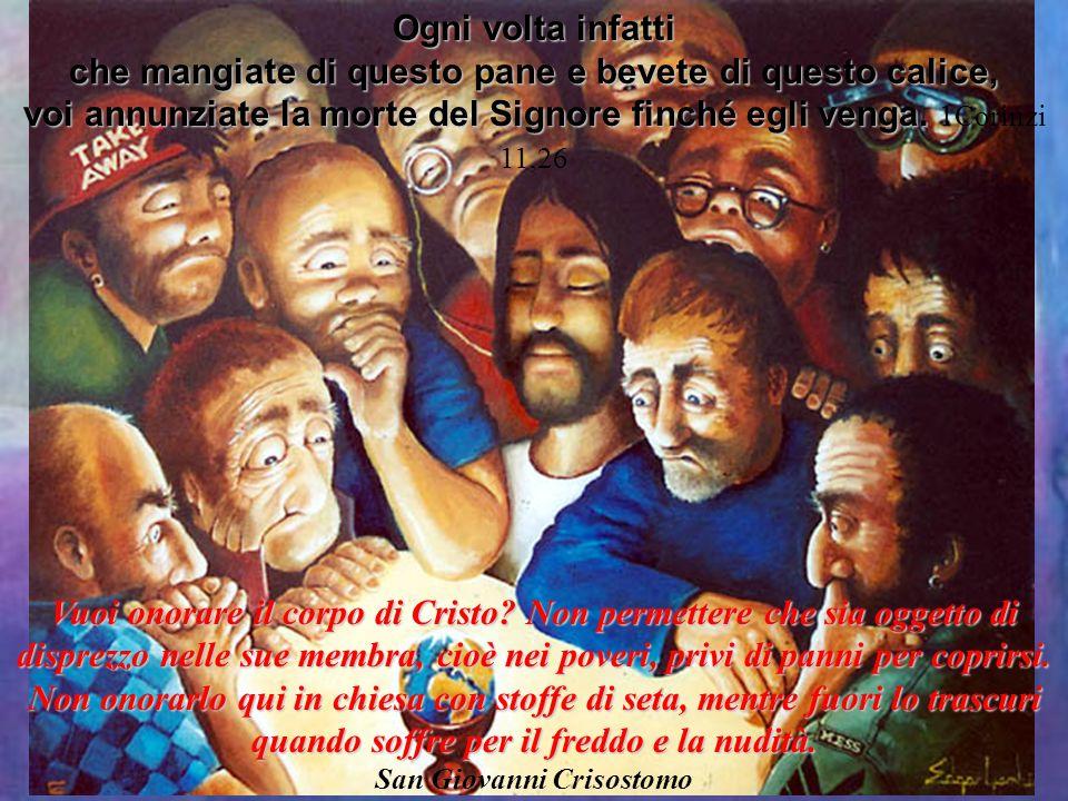 Vuoi onorare il corpo di Cristo? Non permettere che sia oggetto di disprezzo nelle sue membra, cioè nei poveri, privi di panni per coprirsi. Non onora
