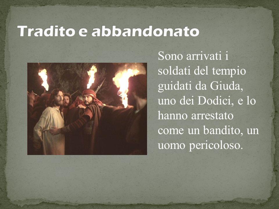 Sono arrivati i soldati del tempio guidati da Giuda, uno dei Dodici, e lo hanno arrestato come un bandito, un uomo pericoloso.
