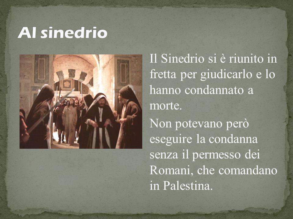 Il Sinedrio si è riunito in fretta per giudicarlo e lo hanno condannato a morte. Non potevano però eseguire la condanna senza il permesso dei Romani,
