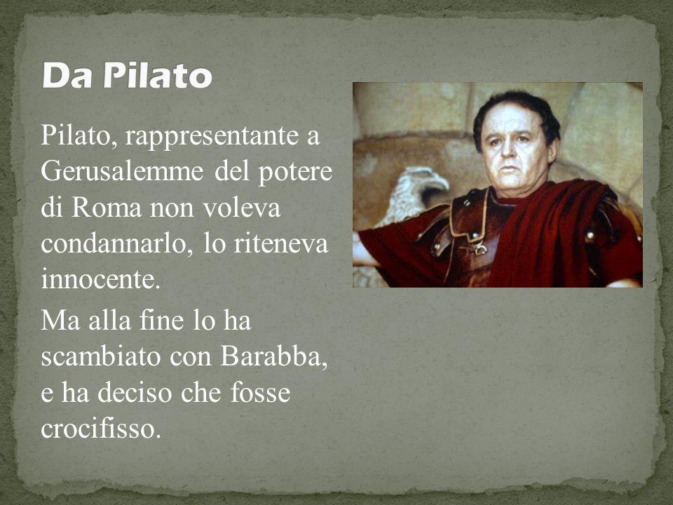 Pilato, rappresentante a Gerusalemme del potere di Roma non voleva condannarlo, lo riteneva innocente. Ma alla fine lo ha scambiato con Barabba, e ha