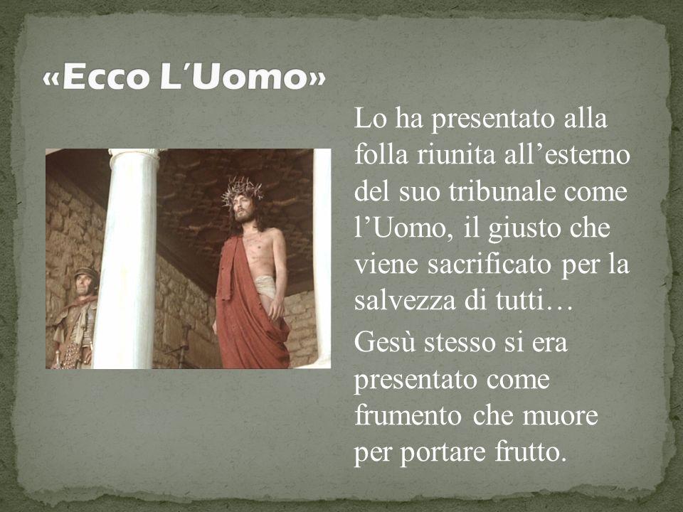 Lo ha presentato alla folla riunita allesterno del suo tribunale come lUomo, il giusto che viene sacrificato per la salvezza di tutti… Gesù stesso si