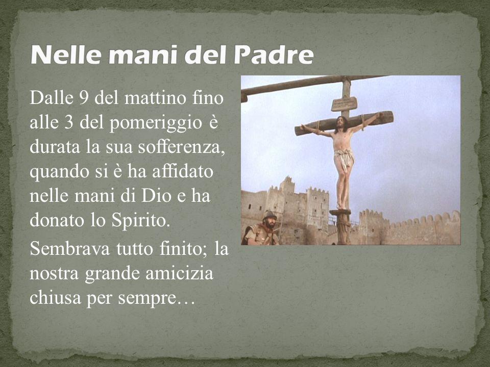 Dalle 9 del mattino fino alle 3 del pomeriggio è durata la sua sofferenza, quando si è ha affidato nelle mani di Dio e ha donato lo Spirito. Sembrava