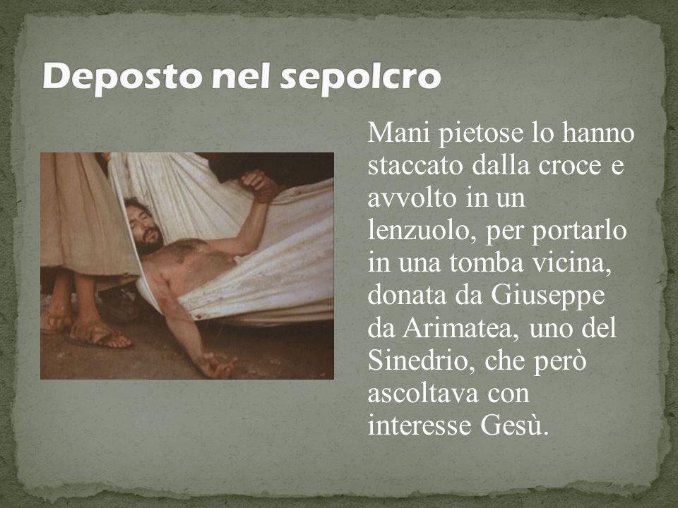 Mani pietose lo hanno staccato dalla croce e avvolto in un lenzuolo, per portarlo in una tomba vicina, donata da Giuseppe da Arimatea, uno del Sinedri