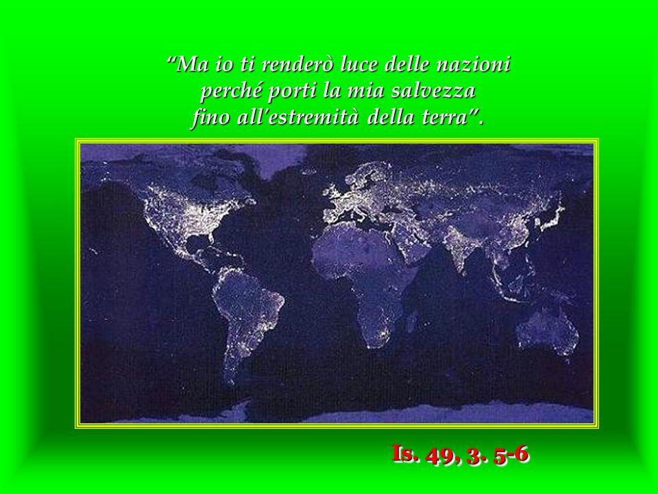 Ma io ti renderò luce delle nazioni perché porti la mia salvezza fino all estremità della terra.