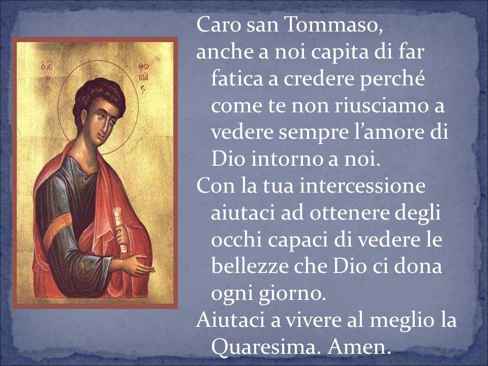 Caro san Tommaso, anche a noi capita di far fatica a credere perché come te non riusciamo a vedere sempre lamore di Dio intorno a noi. Con la tua inte