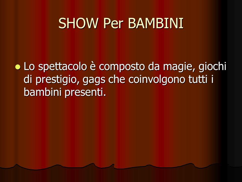 SHOW Per BAMBINI Lo spettacolo è composto da magie, giochi di prestigio, gags che coinvolgono tutti i bambini presenti.