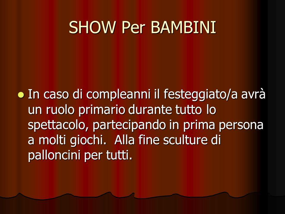 SHOW Per BAMBINI In caso di compleanni il festeggiato/a avrà un ruolo primario durante tutto lo spettacolo, partecipando in prima persona a molti gioc