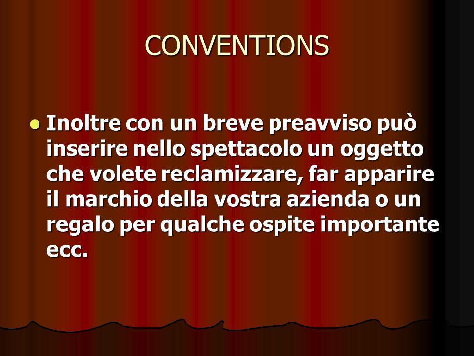 CONVENTIONS Inoltre con un breve preavviso può inserire nello spettacolo un oggetto che volete reclamizzare, far apparire il marchio della vostra azie