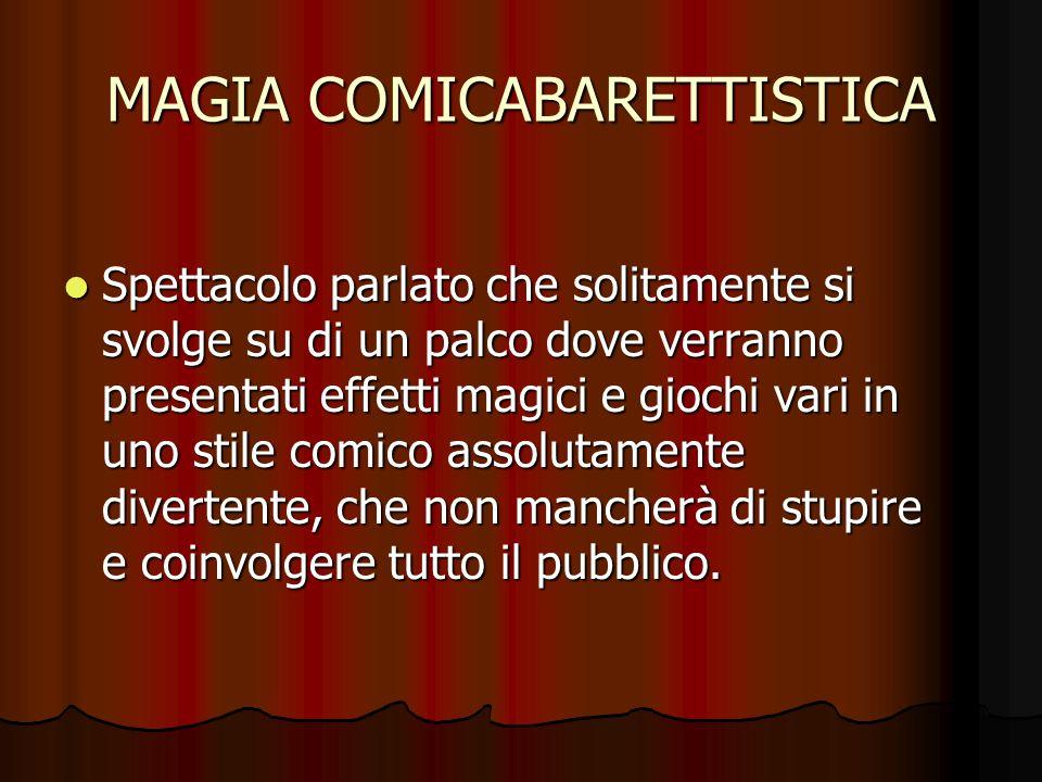 MAGIA COMICABARETTISTICA Spettacolo parlato che solitamente si svolge su di un palco dove verranno presentati effetti magici e giochi vari in uno stil
