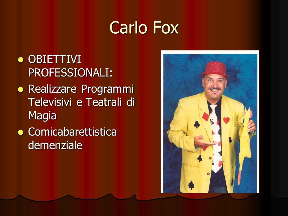 Carlo Fox OBIETTIVI PROFESSIONALI: Realizzare Programmi Televisivi e Teatrali di Magia Comicabarettistica demenziale