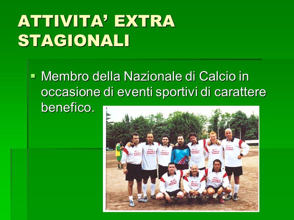 ATTIVITA EXTRA STAGIONALI Membro della Nazionale di Calcio in occasione di eventi sportivi di carattere benefico. Membro della Nazionale di Calcio in