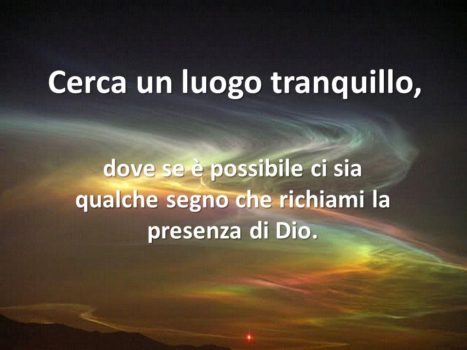 Cerca un luogo tranquillo, dove se è possibile ci sia qualche segno che richiami la presenza di Dio.