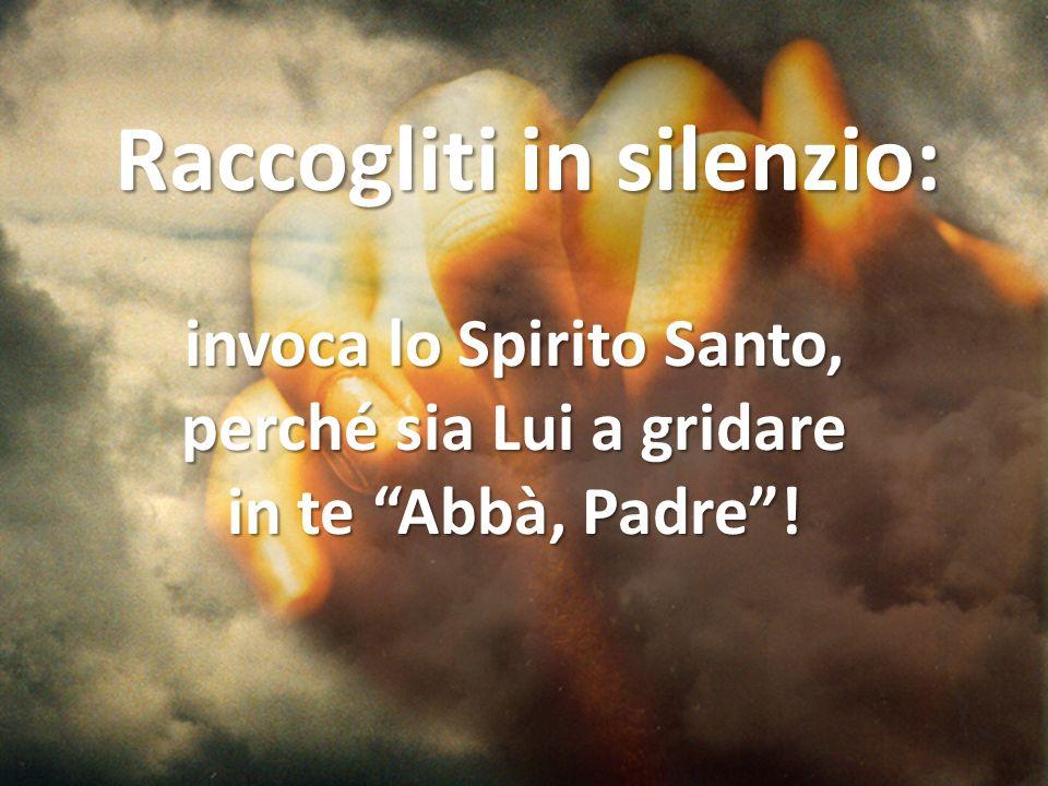 Raccogliti in silenzio: invoca lo Spirito Santo, perché sia Lui a gridare in te Abbà, Padre!